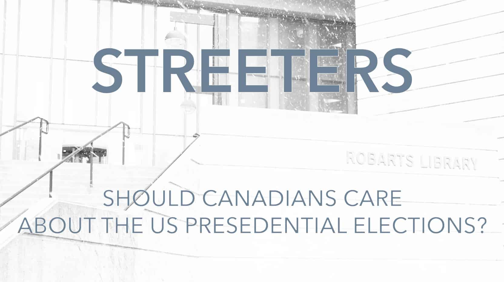 Streeters: Should Canadians care about the US presidential elections?